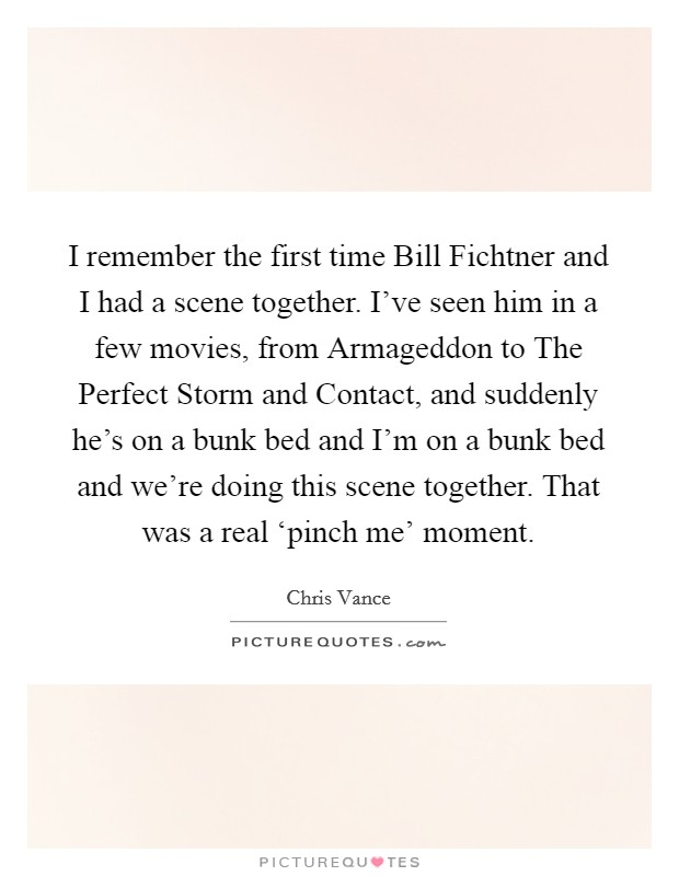 I remember the first time Bill Fichtner and I had a scene together. I've seen him in a few movies, from Armageddon to The Perfect Storm and Contact, and suddenly he's on a bunk bed and I'm on a bunk bed and we're doing this scene together. That was a real 'pinch me' moment Picture Quote #1