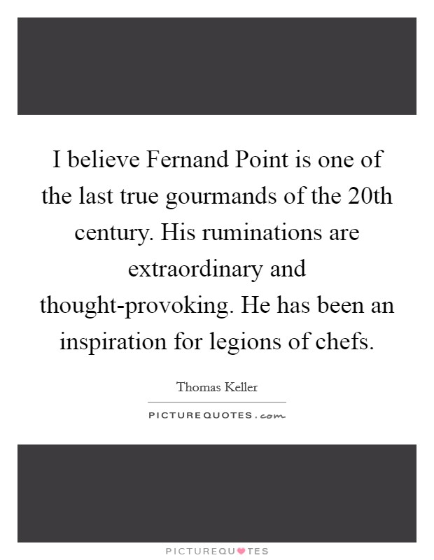 I believe Fernand Point is one of the last true gourmands of the 20th century. His ruminations are extraordinary and thought-provoking. He has been an inspiration for legions of chefs Picture Quote #1