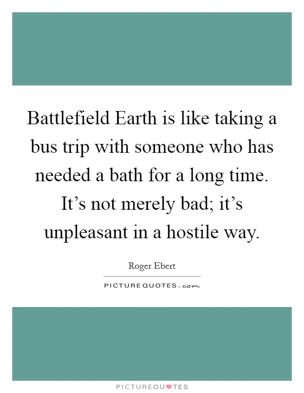 Battlefield Earth is like taking a bus trip with someone who has needed a bath for a long time. It's not merely bad; it's unpleasant in a hostile way Picture Quote #1