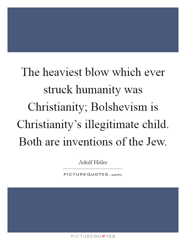 The heaviest blow which ever struck humanity was Christianity; Bolshevism is Christianity's illegitimate child. Both are inventions of the Jew Picture Quote #1