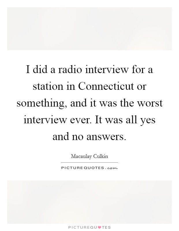 I did a radio interview for a station in Connecticut or something, and it was the worst interview ever. It was all yes and no answers Picture Quote #1