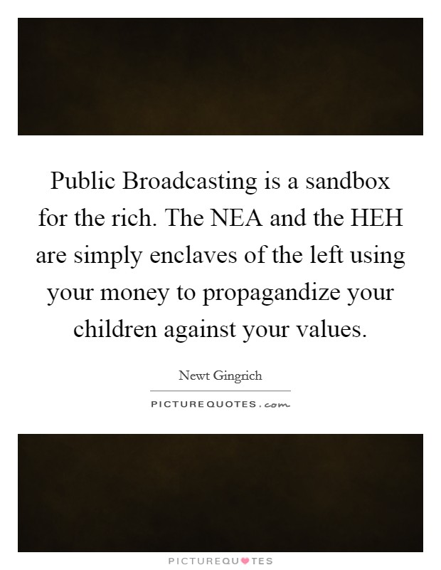 Public Broadcasting is a sandbox for the rich. The NEA and the HEH are simply enclaves of the left using your money to propagandize your children against your values Picture Quote #1