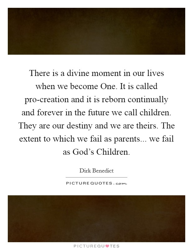 There is a divine moment in our lives when we become One. It is called pro-creation and it is reborn continually and forever in the future we call children. They are our destiny and we are theirs. The extent to which we fail as parents... we fail as God's Children Picture Quote #1