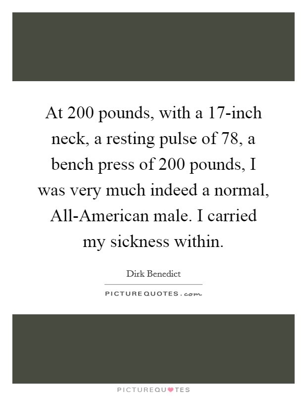 At 200 pounds, with a 17-inch neck, a resting pulse of 78, a bench press of 200 pounds, I was very much indeed a normal, All-American male. I carried my sickness within Picture Quote #1
