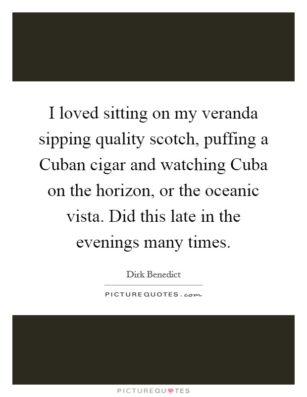 I loved sitting on my veranda sipping quality scotch, puffing a Cuban cigar and watching Cuba on the horizon, or the oceanic vista. Did this late in the evenings many times Picture Quote #1