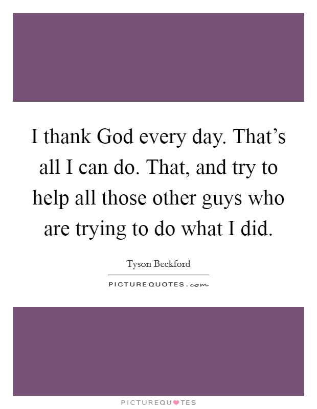 I thank God every day. That's all I can do. That, and try to help all those other guys who are trying to do what I did Picture Quote #1