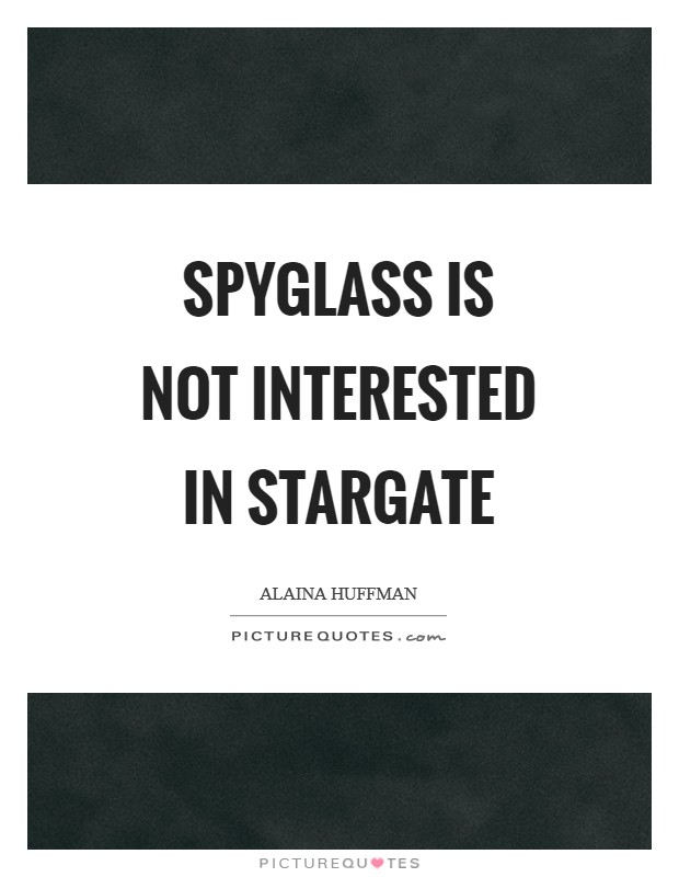 Spyglass is not interested In Stargate Picture Quote #1