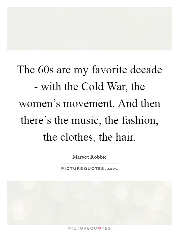 The  60s are my favorite decade - with the Cold War, the women's movement. And then there's the music, the fashion, the clothes, the hair Picture Quote #1