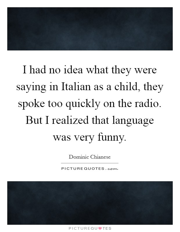 I had no idea what they were saying in Italian as a child, they spoke too quickly on the radio. But I realized that language was very funny Picture Quote #1