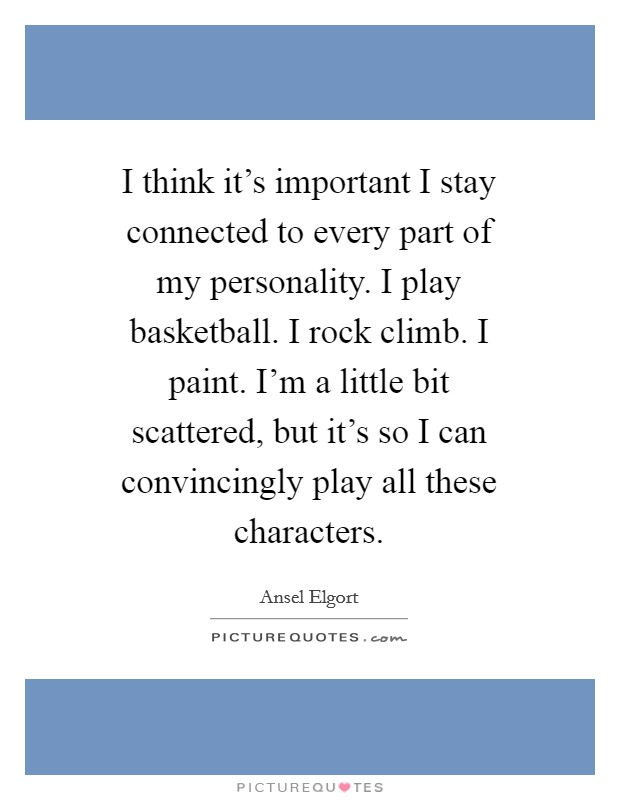 I think it's important I stay connected to every part of my personality. I play basketball. I rock climb. I paint. I'm a little bit scattered, but it's so I can convincingly play all these characters Picture Quote #1