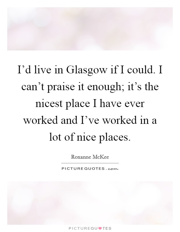 I'd live in Glasgow if I could. I can't praise it enough; it's the nicest place I have ever worked and I've worked in a lot of nice places Picture Quote #1