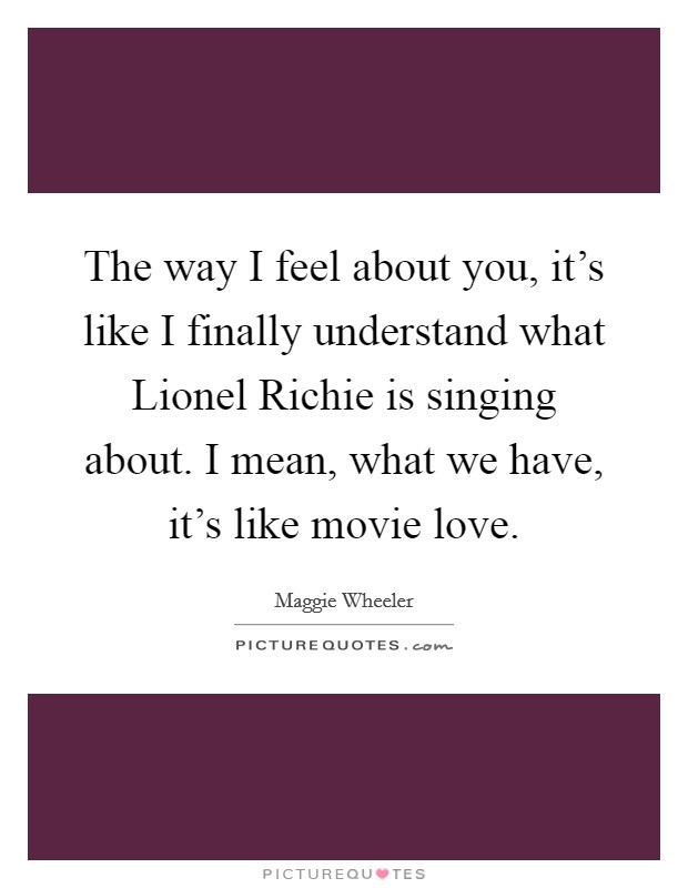 The way I feel about you, it's like I finally understand what Lionel Richie is singing about. I mean, what we have, it's like movie love Picture Quote #1