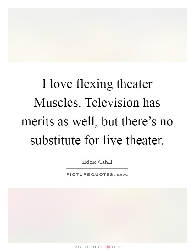 I love flexing theater Muscles. Television has merits as well, but there's no substitute for live theater Picture Quote #1