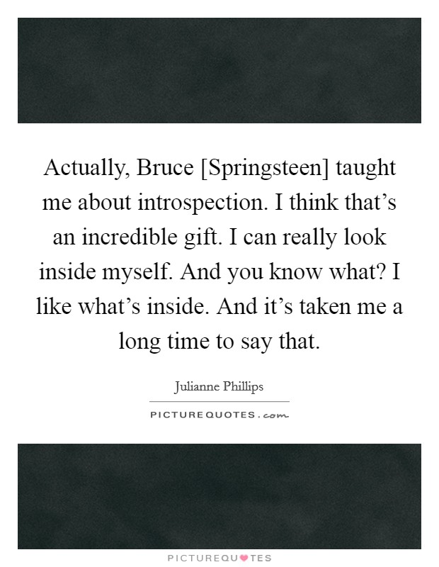 Actually, Bruce [Springsteen] taught me about introspection. I think that's an incredible gift. I can really look inside myself. And you know what? I like what's inside. And it's taken me a long time to say that Picture Quote #1