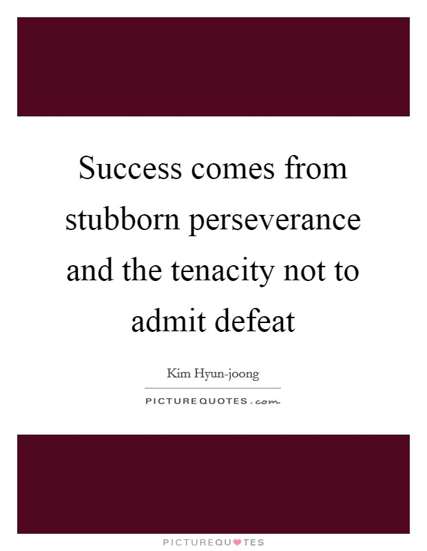 Success comes from stubborn perseverance and the tenacity not to admit defeat Picture Quote #1