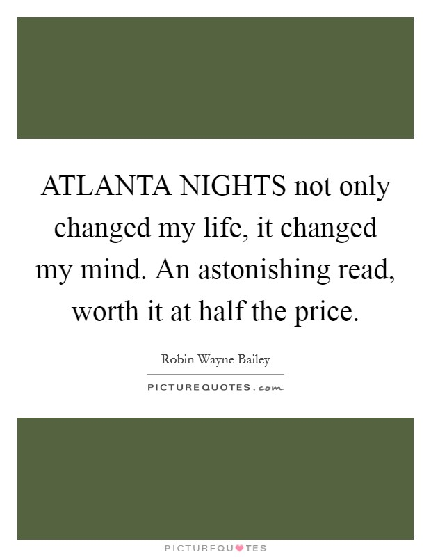 ATLANTA NIGHTS not only changed my life, it changed my mind. An astonishing read, worth it at half the price Picture Quote #1