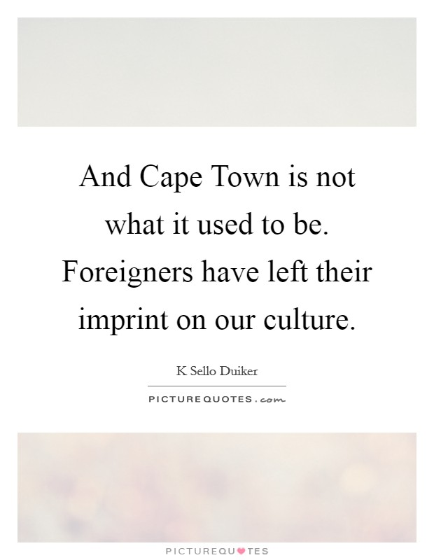 And Cape Town is not what it used to be. Foreigners have left their imprint on our culture Picture Quote #1