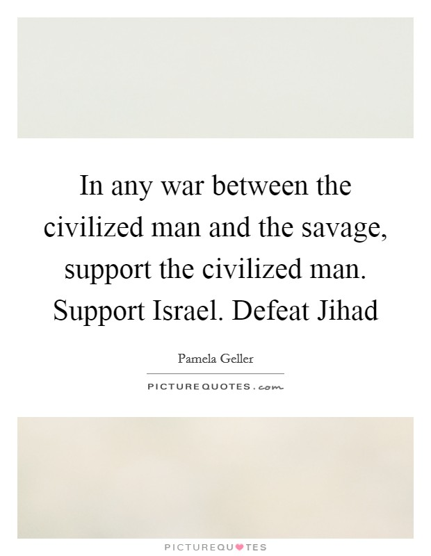 In any war between the civilized man and the savage, support the civilized man. Support Israel. Defeat Jihad Picture Quote #1
