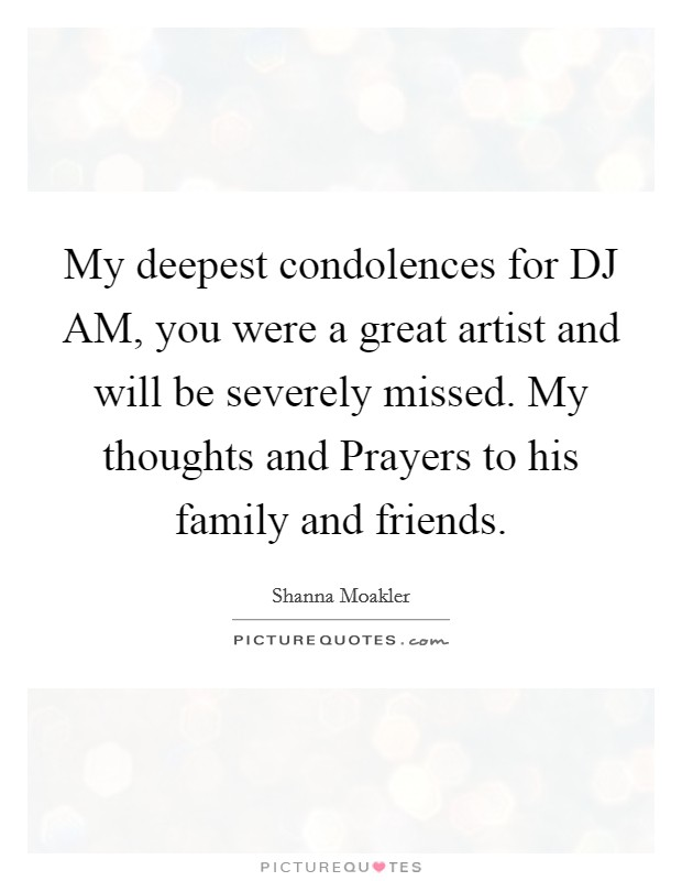 My deepest condolences for DJ AM, you were a great artist and will be severely missed. My thoughts and Prayers to his family and friends Picture Quote #1