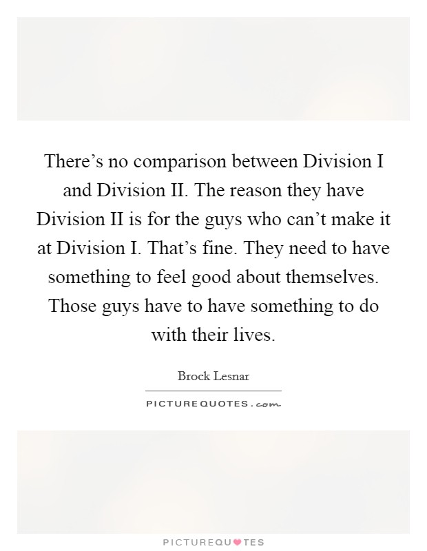 There's no comparison between Division I and Division II. The reason they have Division II is for the guys who can't make it at Division I. That's fine. They need to have something to feel good about themselves. Those guys have to have something to do with their lives Picture Quote #1