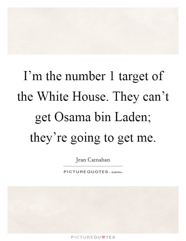 I'm the number 1 target of the White House. They can't get Osama bin Laden; they're going to get me Picture Quote #1