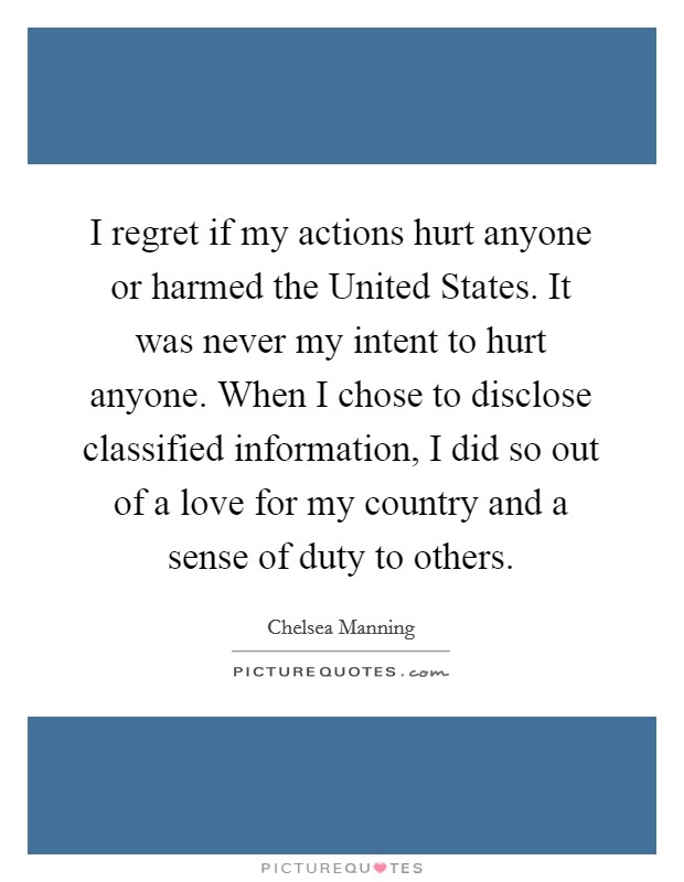 I regret if my actions hurt anyone or harmed the United States. It was never my intent to hurt anyone. When I chose to disclose classified information, I did so out of a love for my country and a sense of duty to others Picture Quote #1