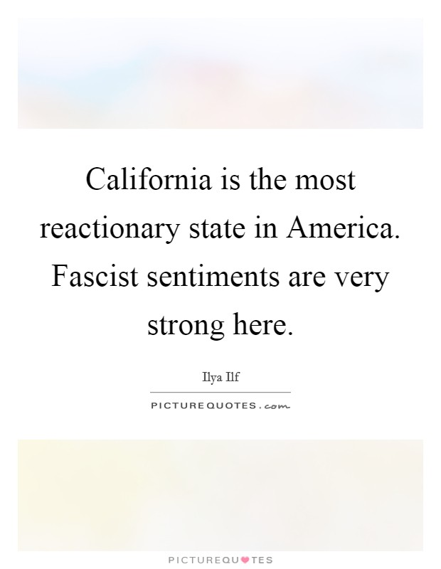 California is the most reactionary state in America. Fascist sentiments are very strong here Picture Quote #1