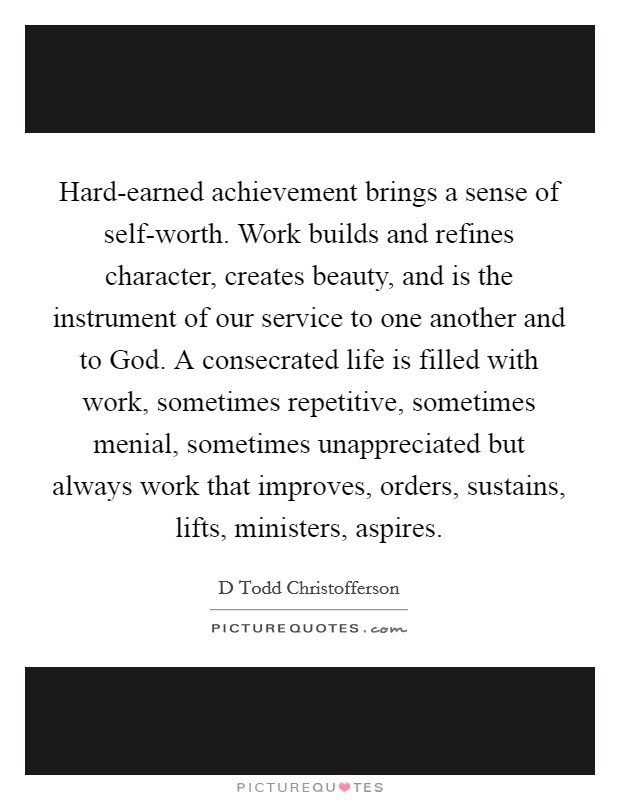 Hard-earned achievement brings a sense of self-worth. Work builds and refines character, creates beauty, and is the instrument of our service to one another and to God. A consecrated life is filled with work, sometimes repetitive, sometimes menial, sometimes unappreciated but always work that improves, orders, sustains, lifts, ministers, aspires Picture Quote #1