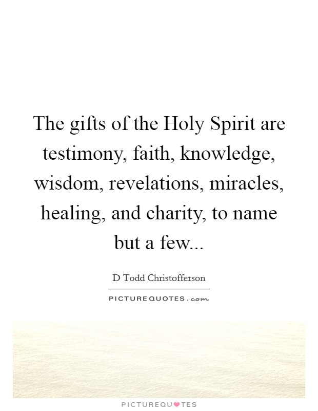 The gifts of the Holy Spirit are testimony, faith, knowledge, wisdom, revelations, miracles, healing, and charity, to name but a few Picture Quote #1