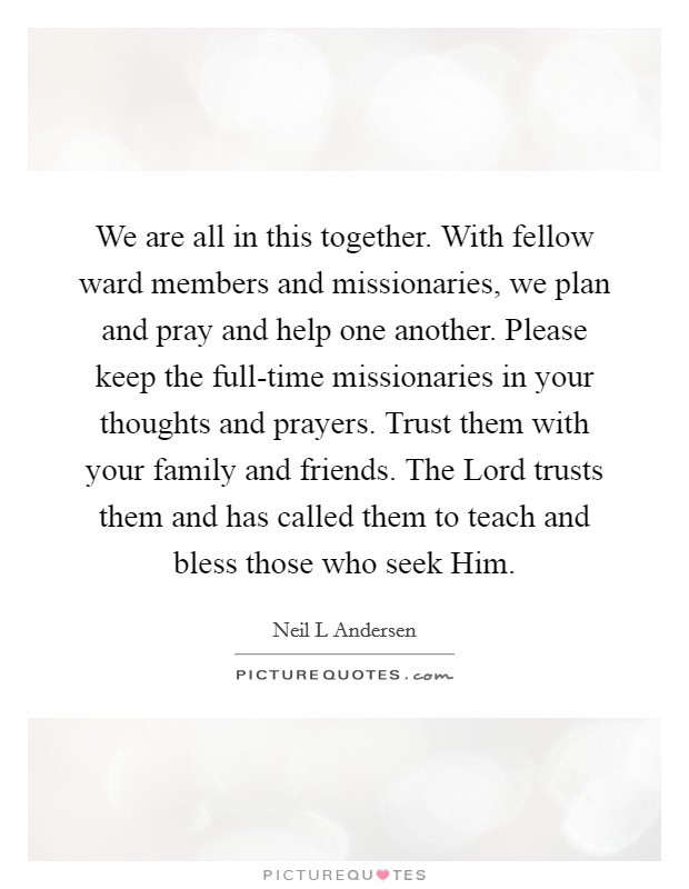 We are all in this together. With fellow ward members and missionaries, we plan and pray and help one another. Please keep the full-time missionaries in your thoughts and prayers. Trust them with your family and friends. The Lord trusts them and has called them to teach and bless those who seek Him Picture Quote #1