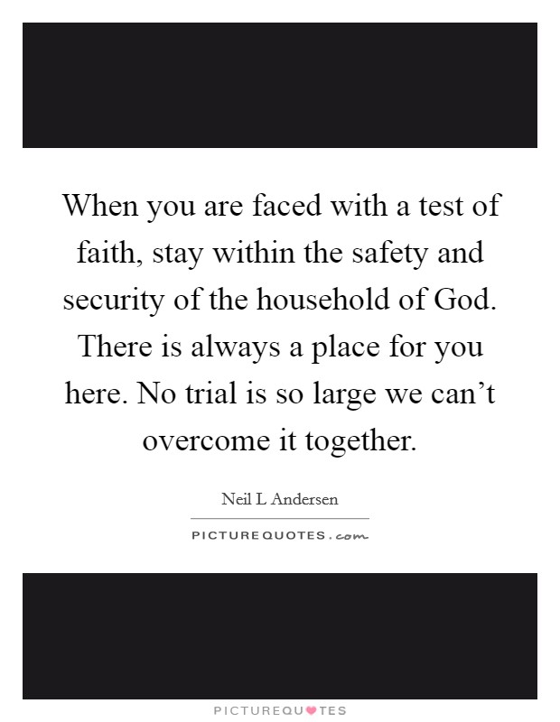 When you are faced with a test of faith, stay within the safety and security of the household of God. There is always a place for you here. No trial is so large we can't overcome it together Picture Quote #1