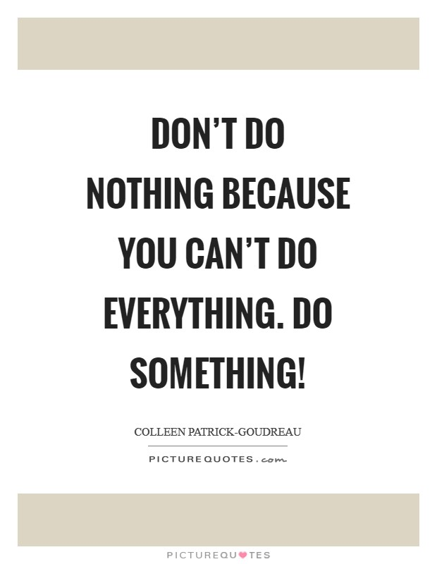 Don't do nothing because you can't do everything. Do something! Picture Quote #1