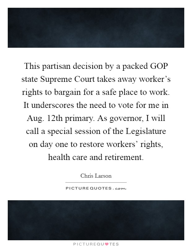 This partisan decision by a packed GOP state Supreme Court takes away worker's rights to bargain for a safe place to work. It underscores the need to vote for me in Aug. 12th primary. As governor, I will call a special session of the Legislature on day one to restore workers' rights, health care and retirement Picture Quote #1