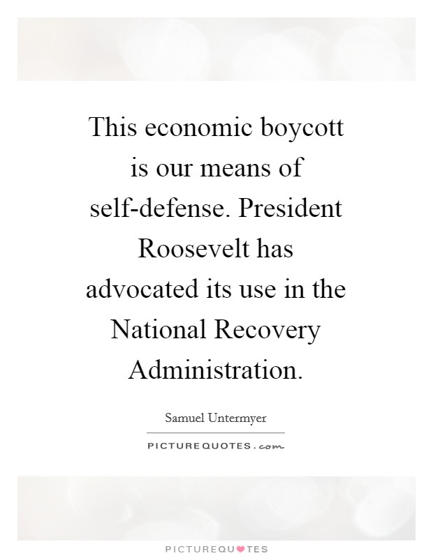 This economic boycott is our means of self-defense. President Roosevelt has advocated its use in the National Recovery Administration Picture Quote #1