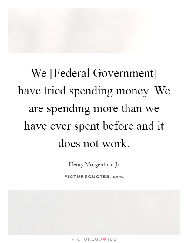We [Federal Government] have tried spending money. We are spending more than we have ever spent before and it does not work Picture Quote #1