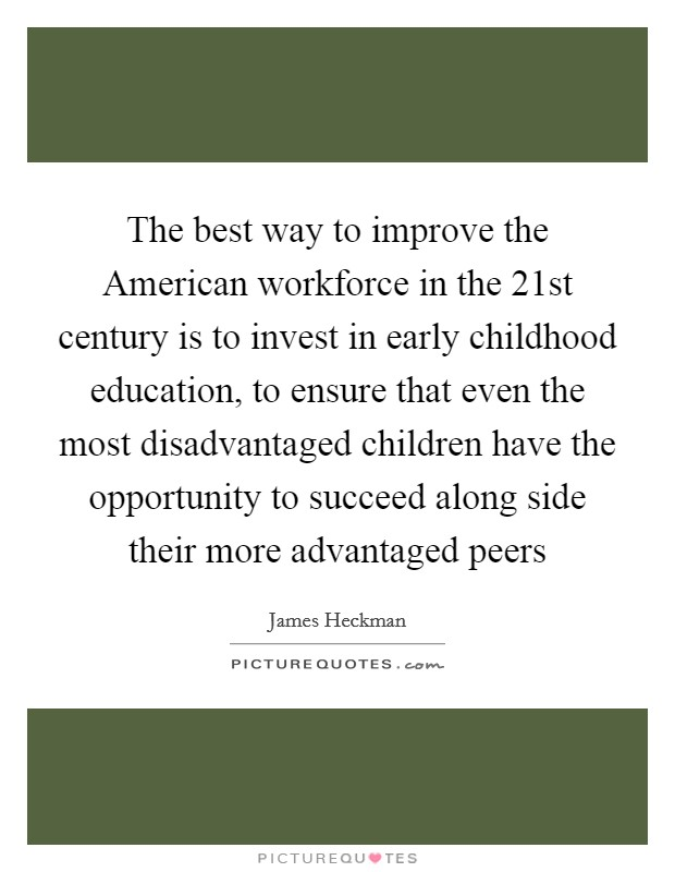 The best way to improve the American workforce in the 21st century is to invest in early childhood education, to ensure that even the most disadvantaged children have the opportunity to succeed along side their more advantaged peers Picture Quote #1
