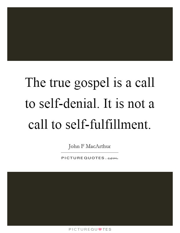 The true gospel is a call to self-denial. It is not a call to self-fulfillment Picture Quote #1