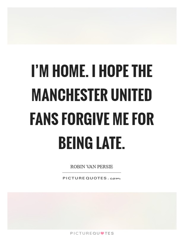 I'm home. I hope the Manchester United fans forgive me for being late Picture Quote #1