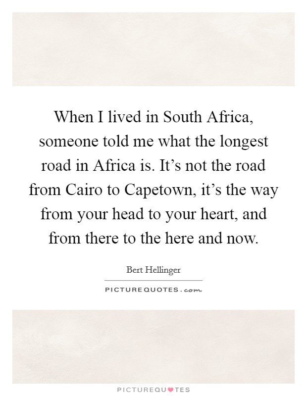 When I lived in South Africa, someone told me what the longest road in Africa is. It's not the road from Cairo to Capetown, it's the way from your head to your heart, and from there to the here and now Picture Quote #1