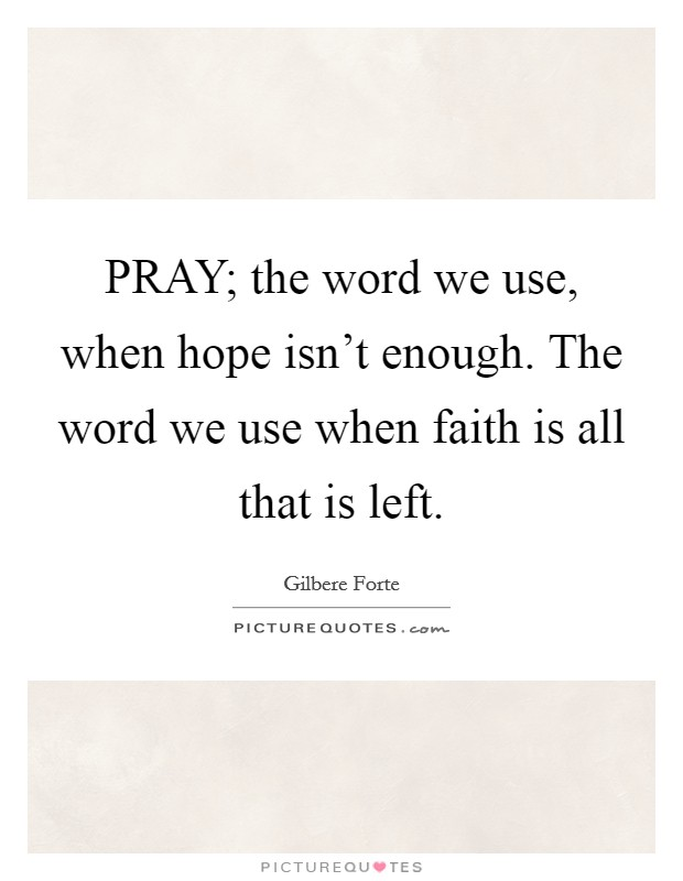 PRAY; the word we use, when hope isn't enough. The word we use when faith is all that is left Picture Quote #1