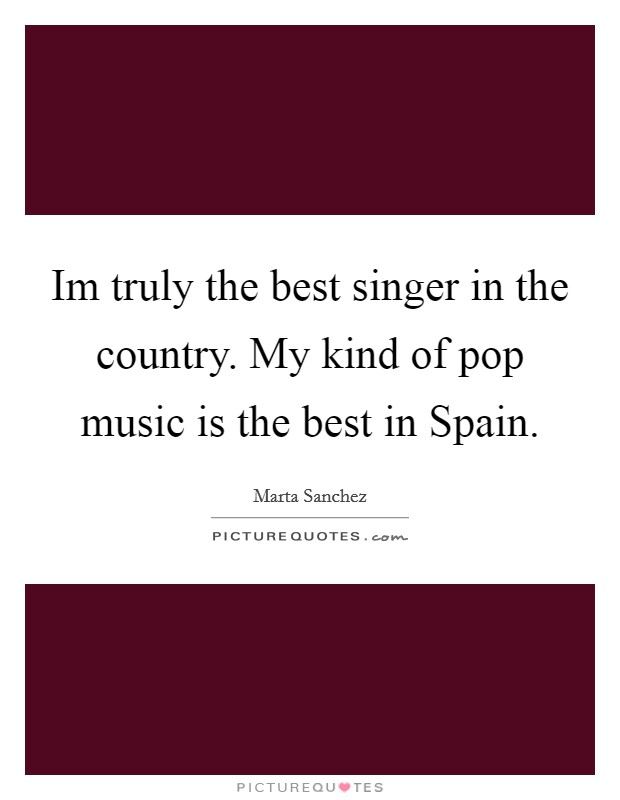 Im truly the best singer in the country. My kind of pop music is the best in Spain Picture Quote #1