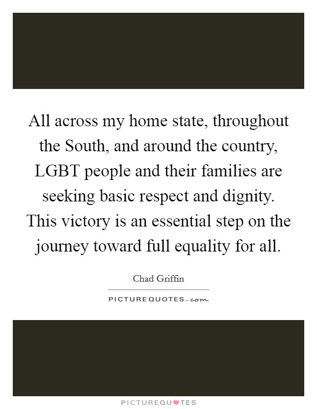 All across my home state, throughout the South, and around the country, LGBT people and their families are seeking basic respect and dignity. This victory is an essential step on the journey toward full equality for all Picture Quote #1
