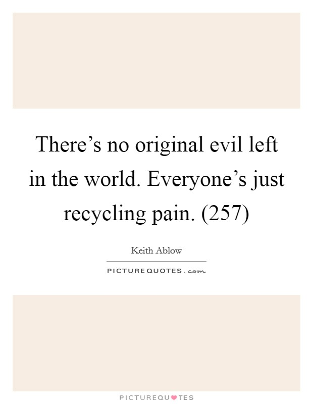There's no original evil left in the world. Everyone's just recycling pain. (257) Picture Quote #1
