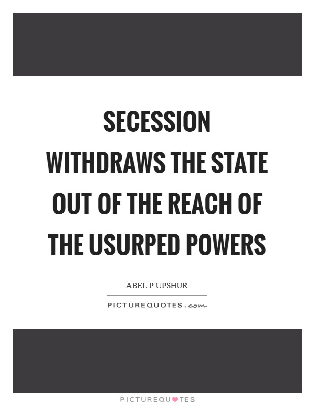 Secession withdraws the State out of the reach of the usurped powers Picture Quote #1