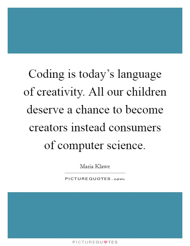 Coding is today's language of creativity. All our children deserve a chance to become creators instead consumers of computer science Picture Quote #1