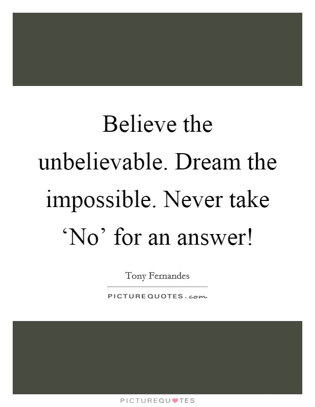 Believe the unbelievable. Dream the impossible. Never take 'No' for an answer! Picture Quote #1