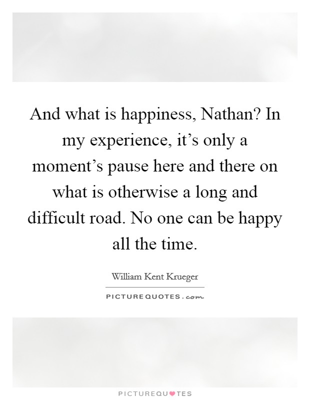 And what is happiness, Nathan? In my experience, it's only a moment's pause here and there on what is otherwise a long and difficult road. No one can be happy all the time Picture Quote #1