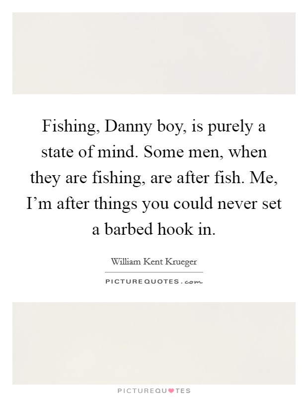 Fishing, Danny boy, is purely a state of mind. Some men, when they are fishing, are after fish. Me, I'm after things you could never set a barbed hook in Picture Quote #1