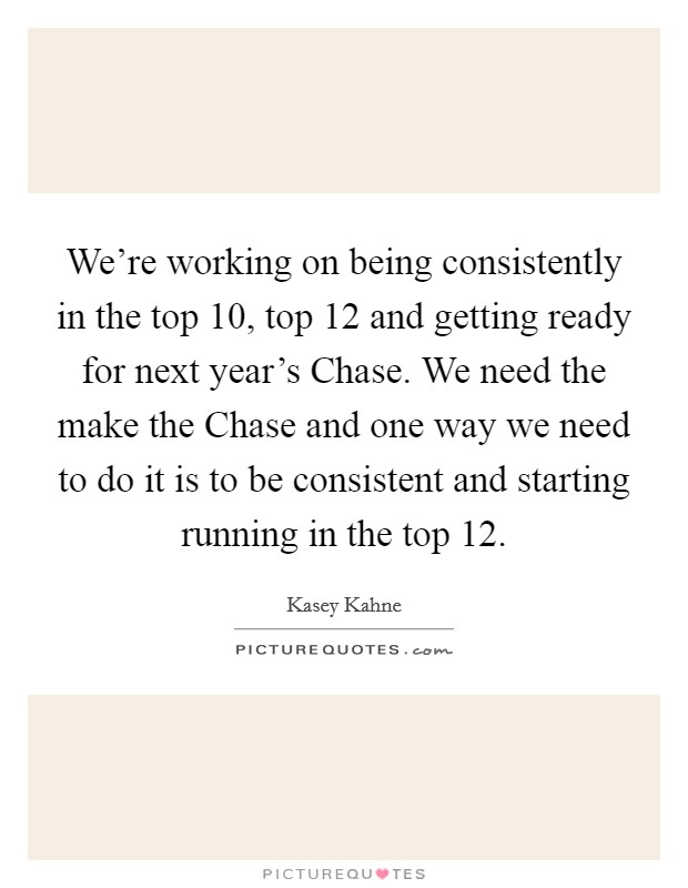 We're working on being consistently in the top 10, top 12 and getting ready for next year's Chase. We need the make the Chase and one way we need to do it is to be consistent and starting running in the top 12 Picture Quote #1