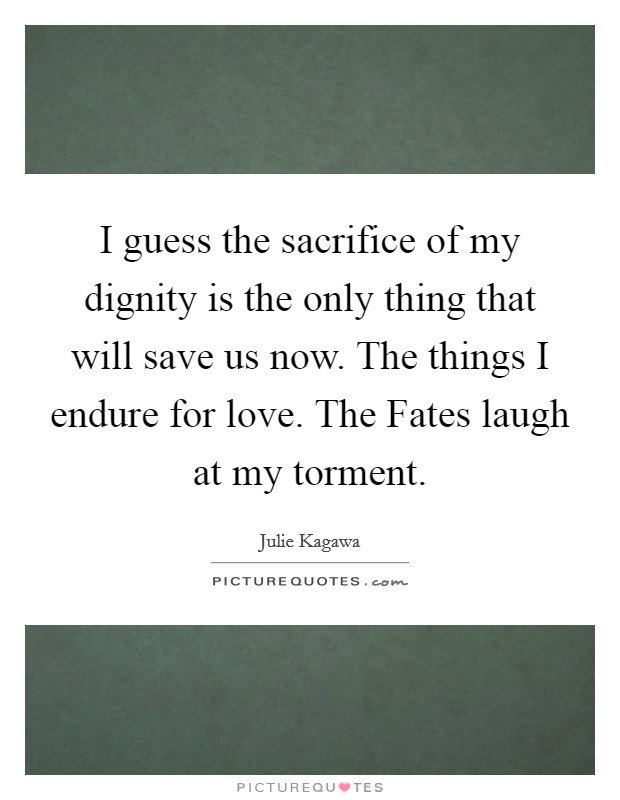 I guess the sacrifice of my dignity is the only thing that will save us now. The things I endure for love. The Fates laugh at my torment Picture Quote #1